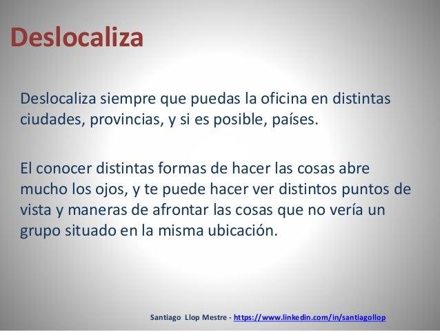 Santiago Llop Mestre - https://www.linkedin.com/in/santiagollop  Deslocaliza  Deslocaliza siempre que puedas la oficina en...