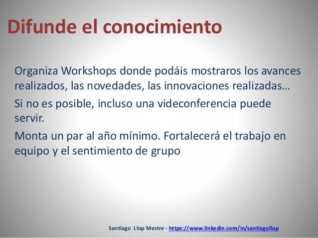 Difunde el conocimiento  Organiza Workshops donde podáis mostraros los avances  realizados, las novedades, las innovacione...