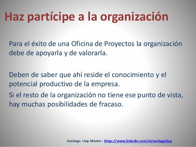 Haz partícipe a la organización  Para el éxito de una Oficina de Proyectos la organización  debe de apoyarla y de valorarl...