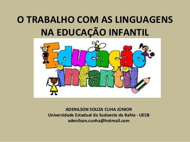 O TRABALHO COM AS LINGUAGENS  NA EDUCAÇÃO INFANTIL  ADENILSON SOUZA CUHA JÚNIOR  Universidade Estadual do Sudoeste da Bahi...