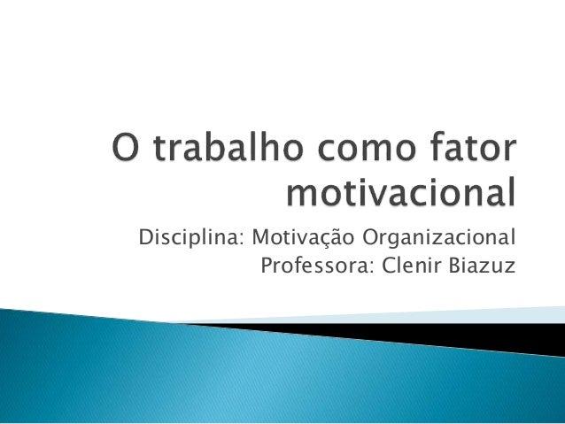 Disciplina: Motivação Organizacional  Professora: Clenir Biazuz