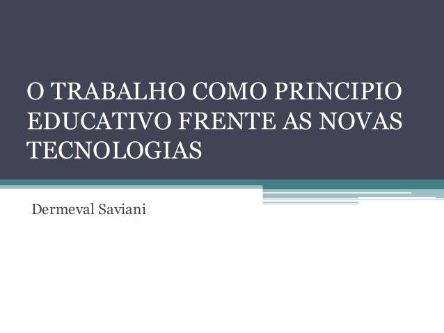 O TRABALHO COMO PRINCIPIO EDUCATIVO FRENTE AS NOVAS TECNOLOGIAS Dermeval Saviani
