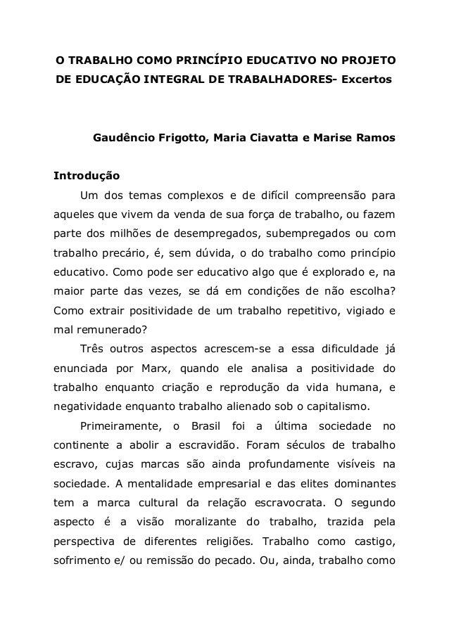 O TRABALHO COMO PRINCÍPIO EDUCATIVO NO PROJETO DE EDUCAÇÃO INTEGRAL DE TRABALHADORES- Excertos Gaudêncio Frigotto, Maria C...