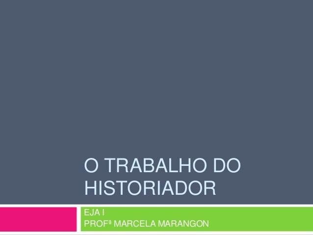 O TRABALHO DOHISTORIADOREJA IPROFª MARCELA MARANGON