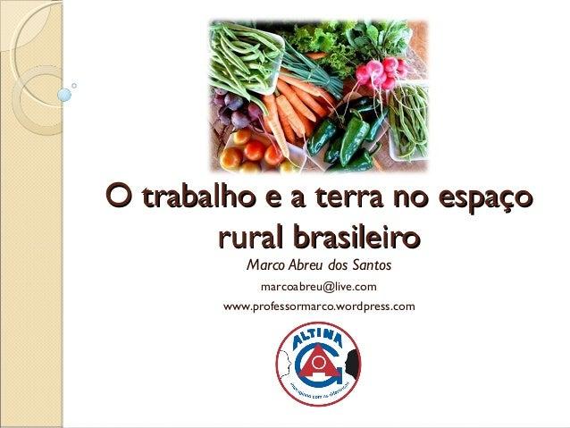 O trabalho e a terra no espaçoO trabalho e a terra no espaço rural brasileirorural brasileiro Marco Abreu dos Santos marco...