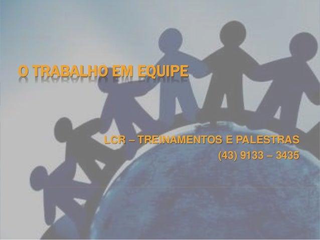 O TRABALHO EM EQUIPE LCR – TREINAMENTOS E PALESTRAS (43) 9133 – 3435