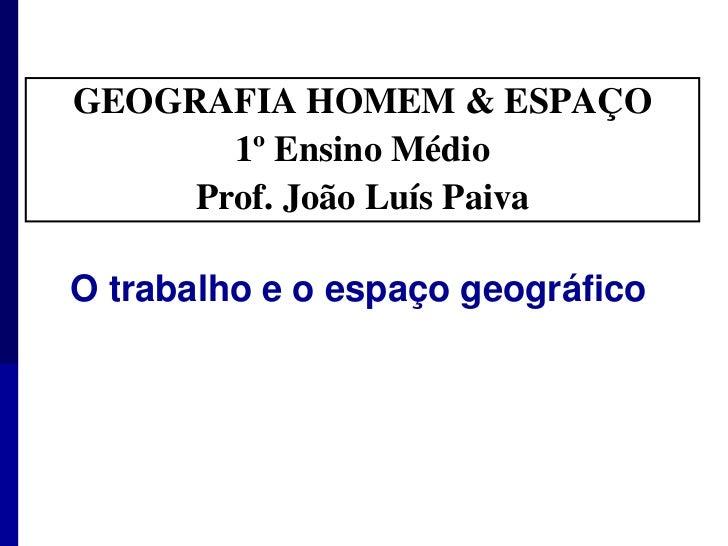GEOGRAFIA HOMEM & ESPAÇO <br />1º Ensino Médio<br />Prof. João Luís Paiva<br />O trabalho e o espaço geográfico <br />
