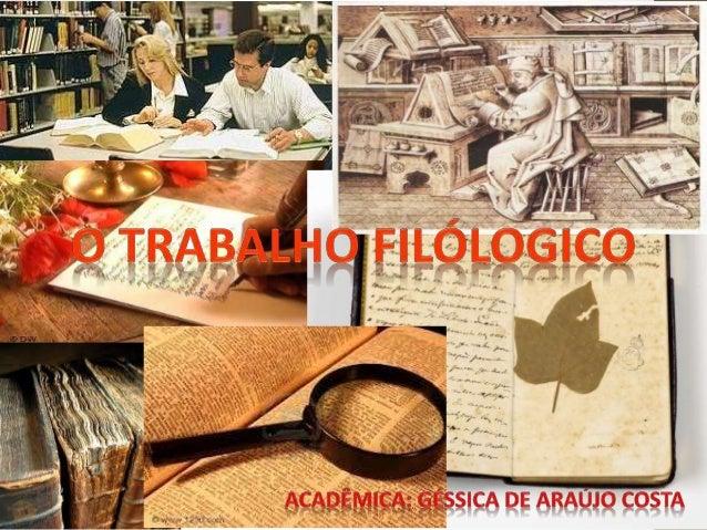  O trabalho filológico tem como objetivo a reconstituição de um texto, total ou parcial, ou a determinação e o esclarecim...