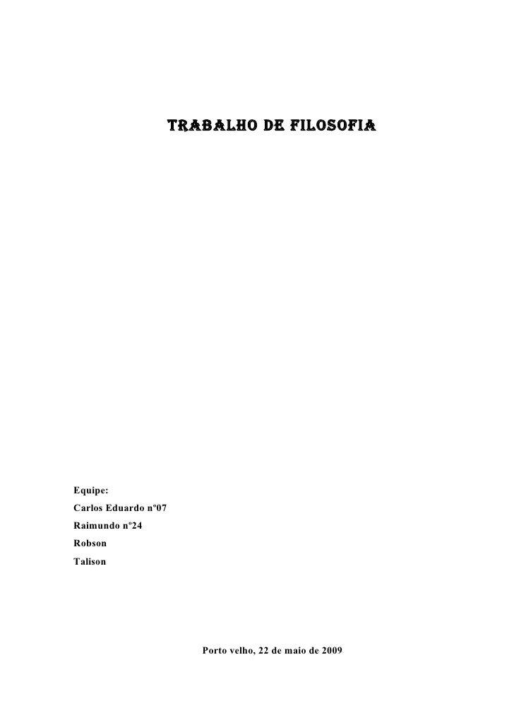 Trabalho de filosofia     Equipe: Carlos Eduardo nº07 Raimundo nº24 Robson Talison                              Porto velh...