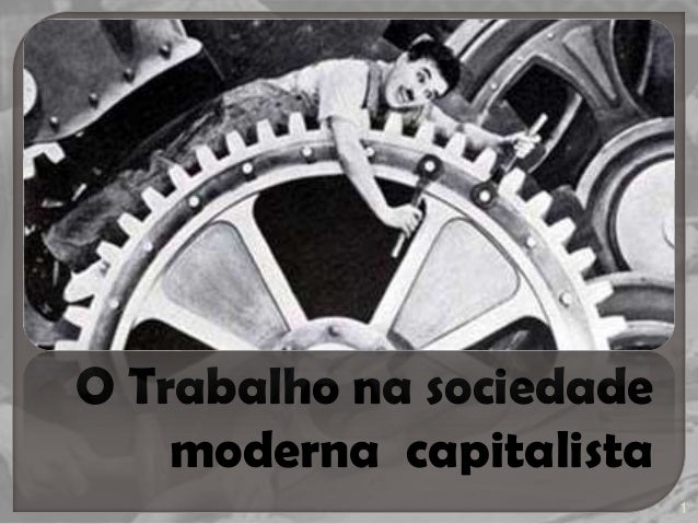 O Trabalho na sociedade moderna capitalista 1