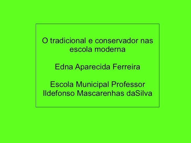 O tradicional e conservador nas escola moderna               Edna Aparecida Ferreira           ...