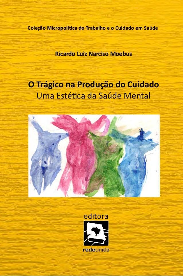 Coleção Micropolítica do Trabalho e o Cuidado em Saúde Ricardo Luiz Narciso Moebus O Trágico na Produção do Cuidado Uma Es...