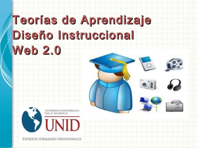 Teorías de AprendizajeTeorías de Aprendizaje Diseño InstruccionalDiseño Instruccional Web 2.0Web 2.0