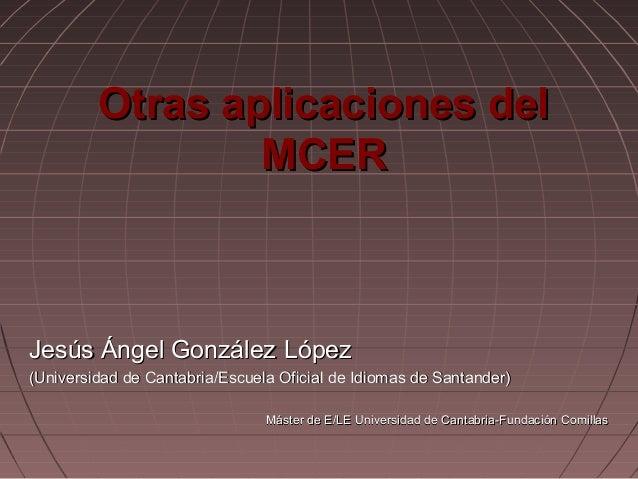 Otras aplicaciones del MCER  Jesús Ángel González López (Universidad de Cantabria/Escuela Oficial de Idiomas de Santander)...