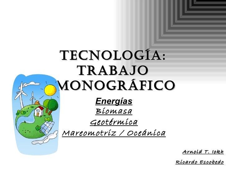 Tecnología: Trabajo  Monográfico Energías Biomasa Geotérmica Mareomotriz / Oceánica Arnold T. Iokh Ricardo Escobedo