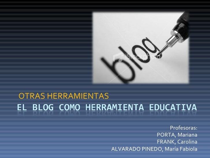 OTRAS HERRAMIENTAS Profesoras: PORTA, Mariana FRANK, Carolina ALVARADO PINEDO, María Fabiola
