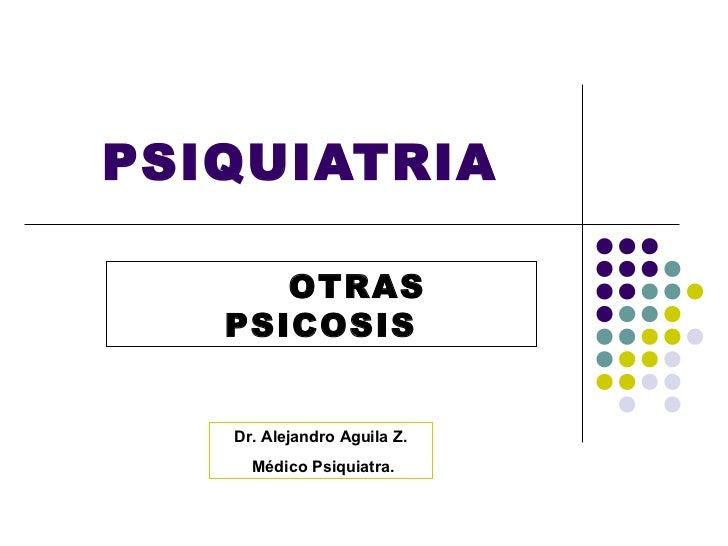 PSIQUIATRIA      OTRAS   PSICOSIS   Dr. Alejandro Aguila Z.     Médico Psiquiatra.