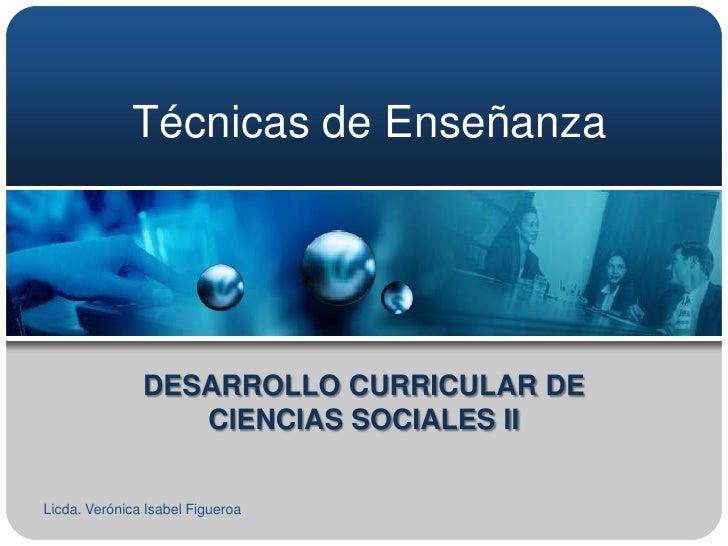 Técnicas de Enseñanza               DESARROLLO CURRICULAR DE                  CIENCIAS SOCIALES IILicda. Verónica Isabel F...
