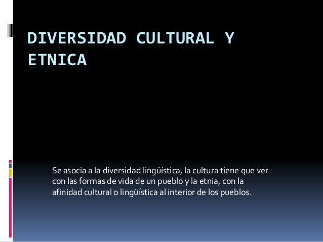 DIVERSIDAD CULTURAL Y ETNICA  Se asocia a la diversidad lingüística, la cultura tiene que ver con las formas de vida de un...