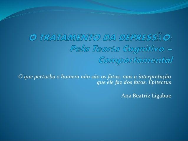 O que perturba o homem não são os fatos, mas a interpretação  que ele faz dos fatos. Epitectus  Ana Beatriz Ligabue