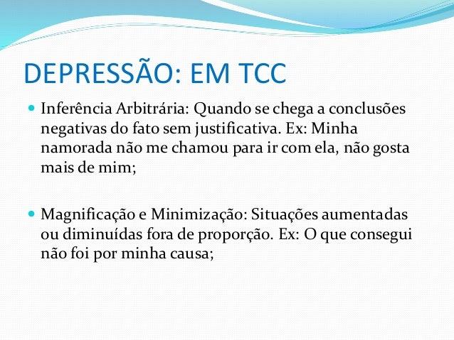 DEPRESSÃO: EM TCC   Inferência Arbitrária: Quando se chega a conclusões  negativas do fato sem justificativa. Ex: Minha  ...