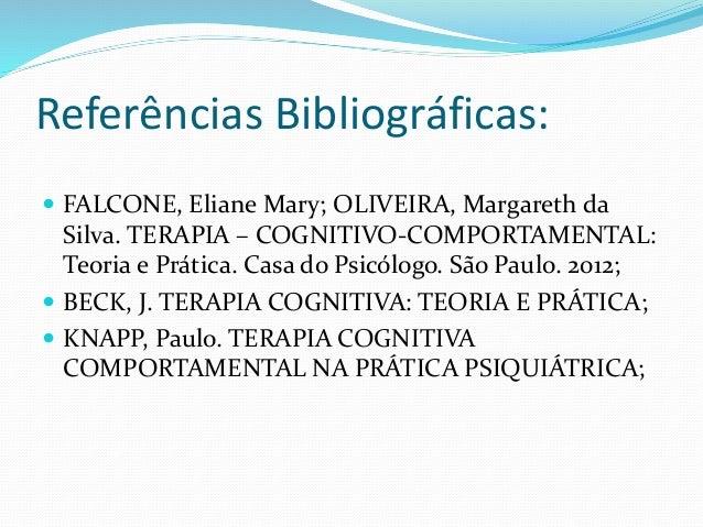 Referências Bibliográficas:   FALCONE, Eliane Mary; OLIVEIRA, Margareth da  Silva. TERAPIA – COGNITIVO-COMPORTAMENTAL:  T...