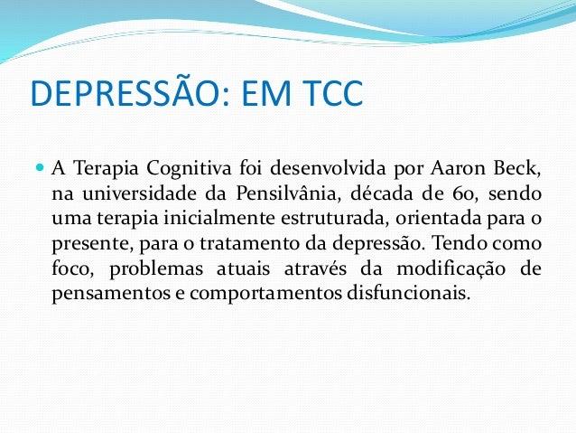 DEPRESSÃO: EM TCC   A Terapia Cognitiva foi desenvolvida por Aaron Beck,  na universidade da Pensilvânia, década de 60, s...