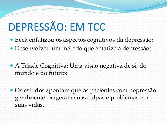 DEPRESSÃO: EM TCC   Beck enfatizou os aspectos cognitivos da depressão;   Desenvolveu um método que enfatize a depressão...