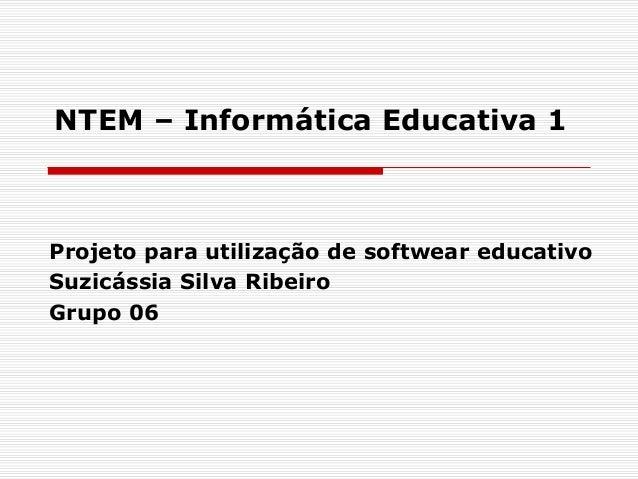 NTEM – Informática Educativa 1  Projeto para utilização de softwear educativo  Suzicássia Silva Ribeiro  Grupo 06