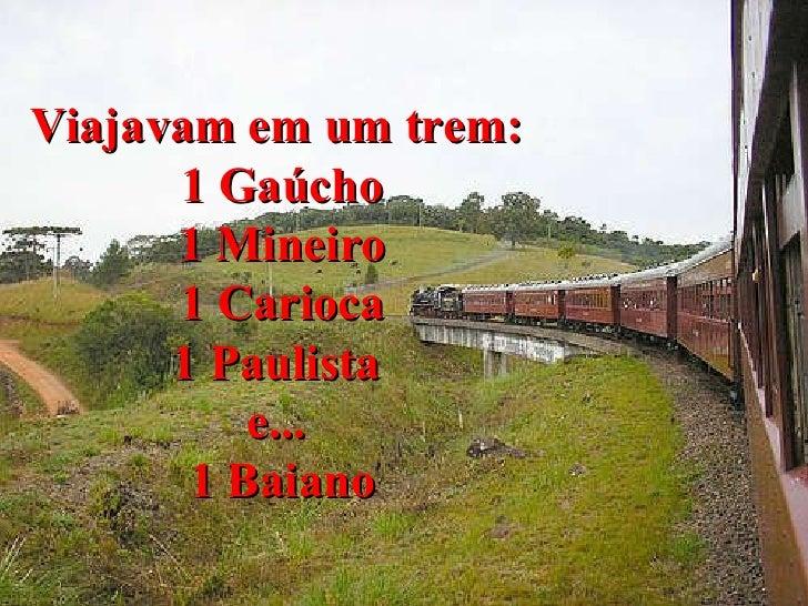 Viajavam em um trem:  1 Gaúcho 1 Mineiro 1 Carioca 1 Paulista  e...  1 Baiano