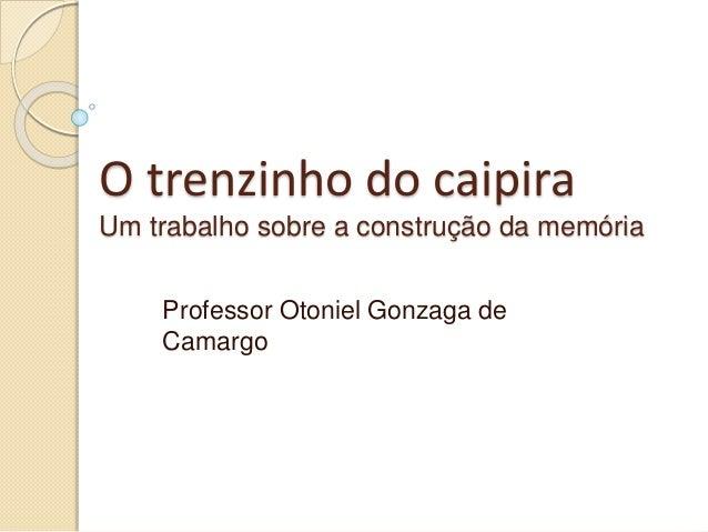 O trenzinho do caipira Um trabalho sobre a construção da memória Professor Otoniel Gonzaga de Camargo