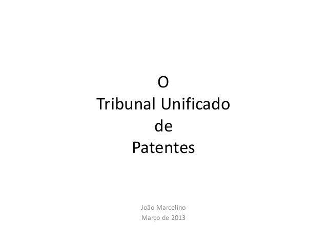 O Tribunal Unificado de Patentes  João Marcelino Março de 2013