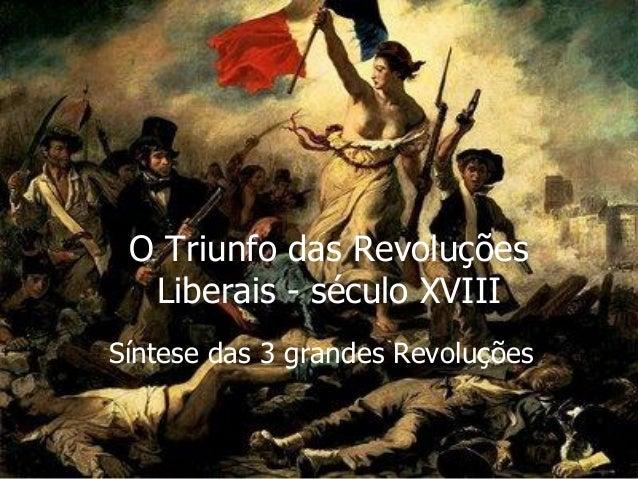 O Triunfo das Revoluções Liberais - século XVIII Síntese das 3 grandes Revoluções