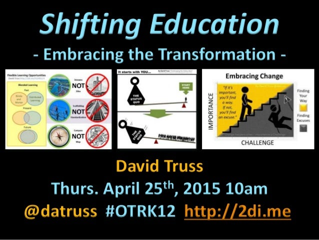 Shifting Education - Embracing the Transformation - David Truss Thurs. April 25th, 2015 10am @datruss #OTRK12 http://2di.me