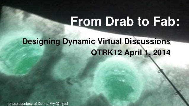 From Drab to Fab: Designing Dynamic Virtual Discussions OTRK12 April 1, 2014 photo courtesy of Donna Fry @fryed