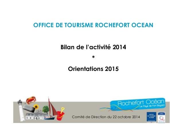 OFFICE DE TOURISME ROCHEFORT OCEAN  Bilan de l'activité 2014  *  Orientations 2015  Comité de Direction du 22 octobre 2014