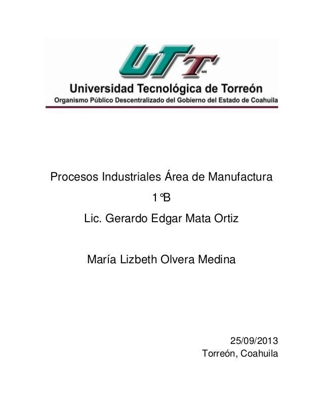 Procesos Industriales Área de Manufactura 1°B Lic. Gerardo Edgar Mata Ortiz María Lizbeth Olvera Medina 25/09/2013 Torreón...