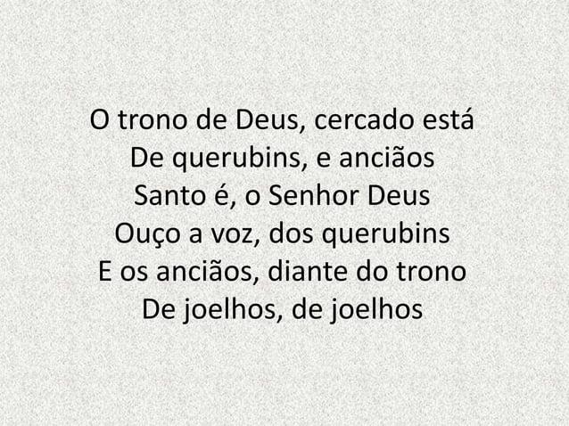 O trono de Deus, cercado estáDe querubins, e anciãosSanto é, o Senhor DeusOuço a voz, dos querubinsE os anciãos, diante do...