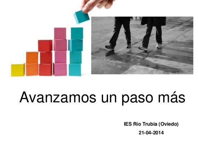 Avanzamos un paso más IES Río Trubia (Oviedo) 21-04-2014