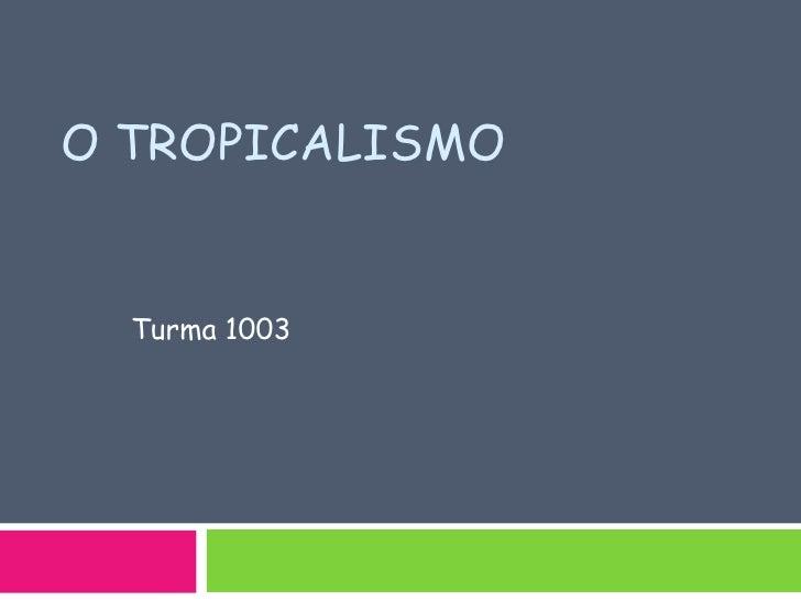 O Tropicalismo<br />Turma 1003<br />