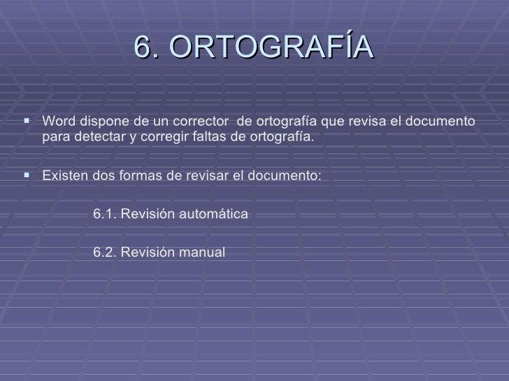 6. ORTOGRAFÍA <ul><li>Word dispone de un corrector  de ortografía que revisa el documento para detectar y corregir faltas ...