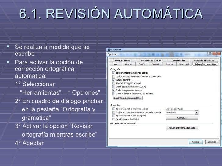 6.1. REVISIÓN AUTOMÁTICA <ul><li>Se realiza a medida que se escribe </li></ul><ul><li>Para activar la opción de corrección...