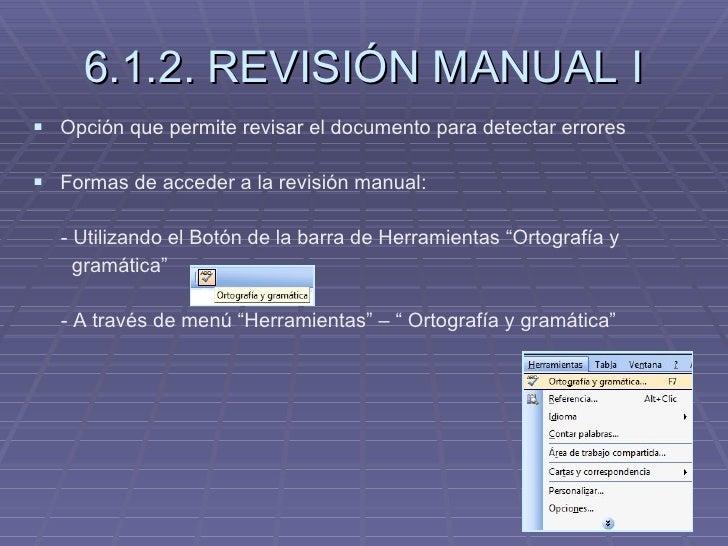 6.1.2. REVISIÓN MANUAL I <ul><li>Opción que permite revisar el documento para detectar errores </li></ul><ul><li>Formas de...