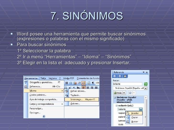 7. SINÓNIMOS <ul><li>Word posee una herramienta que permite buscar sinónimos (expresiones o palabras con el mismo signific...