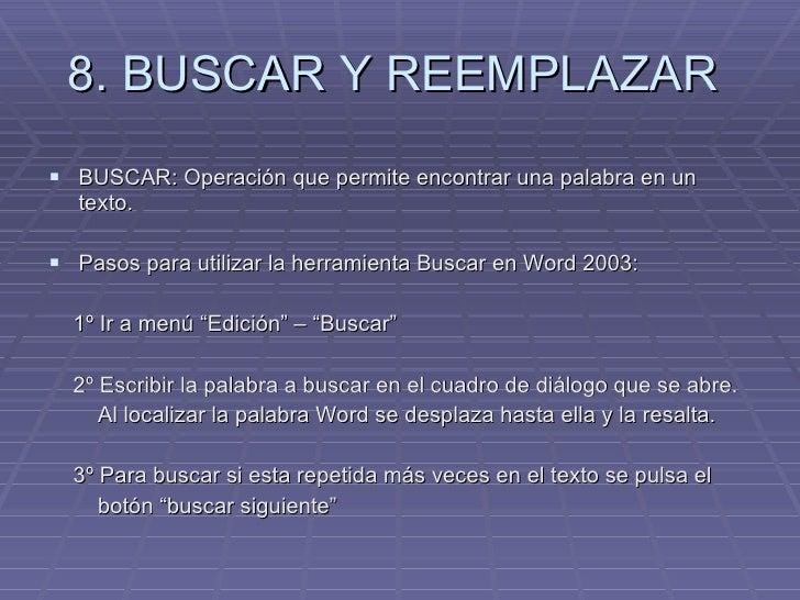 8. BUSCAR Y REEMPLAZAR  <ul><li>BUSCAR: Operación que permite encontrar una palabra en un texto.  </li></ul><ul><li>Pasos ...