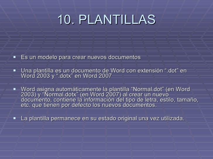10. PLANTILLAS <ul><li>Es un modelo para crear nuevos documentos  </li></ul><ul><li>Una plantilla es un documento de Word ...