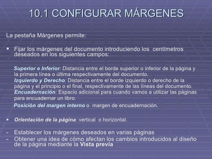 10.1 CONFIGURAR MÁRGENES <ul><li>La pestaña Márgenes permite: </li></ul><ul><li>Fijar los márgenes del documento introduci...