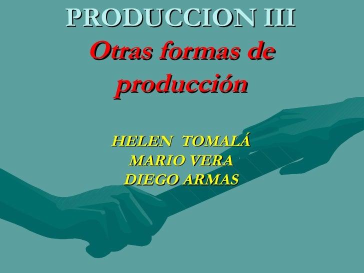 PRODUCCION III Otras formas de producción HELEN  TOMALÁ MARIO VERA DIEGO ARMAS