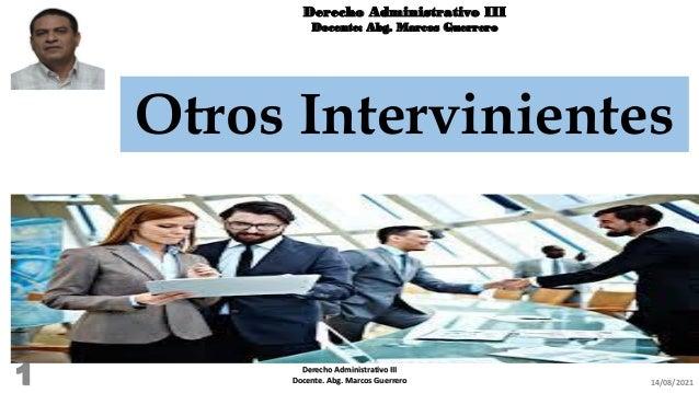 Derecho Administrativo III Docente: Abg. Marcos Guerrero Otros Intervinientes 14/08/2021 Derecho Administrativo III Docent...