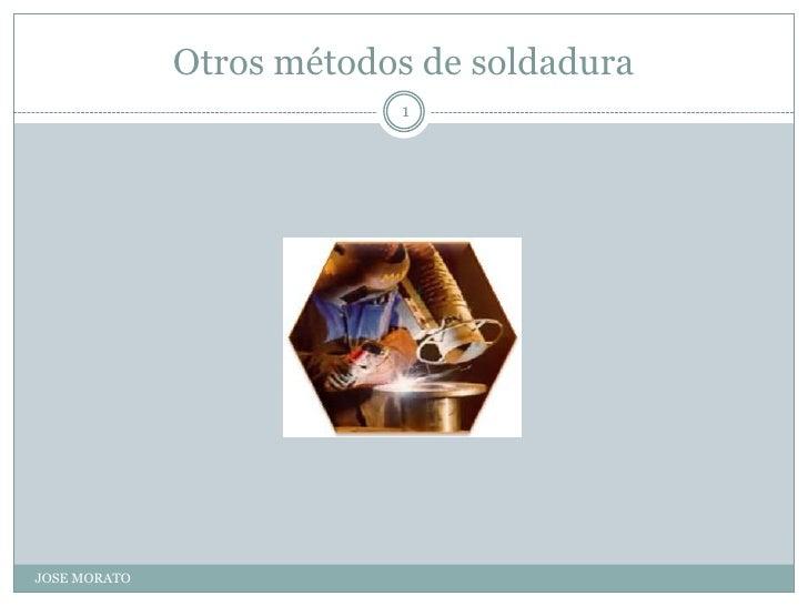 Otros métodos de soldadura<br />JOSE MORATO<br />1<br />